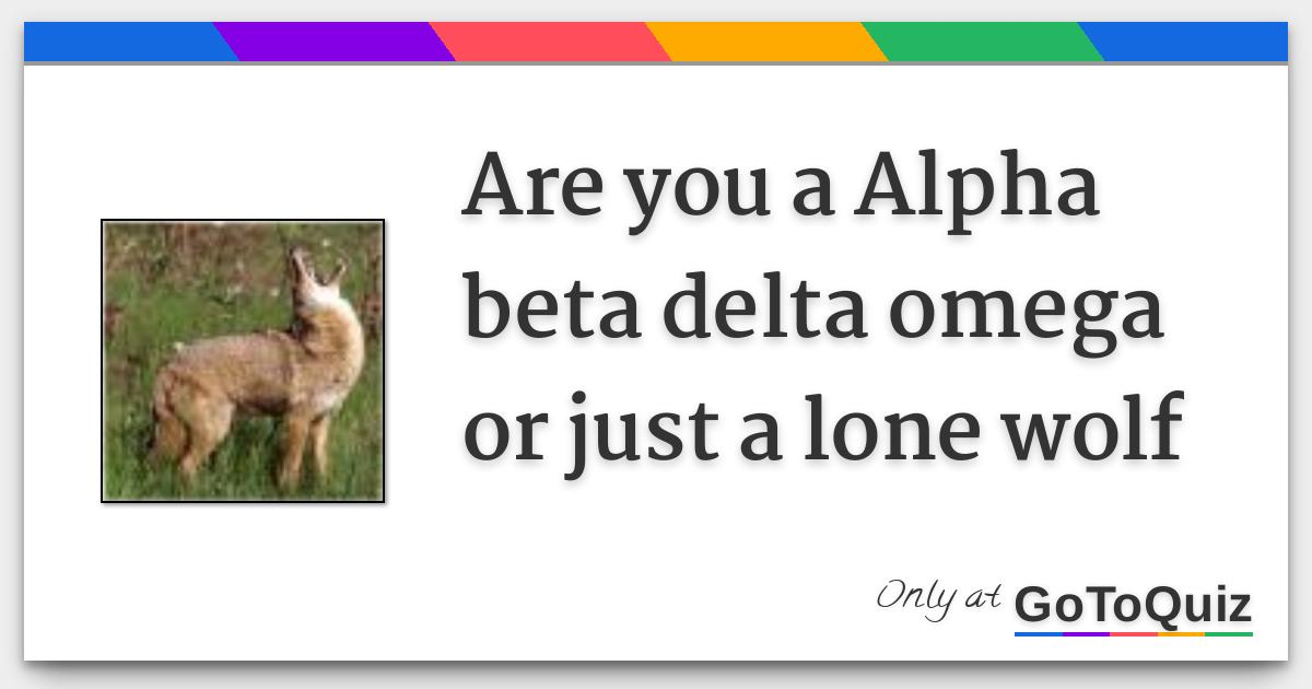 are you a Alpha beta delta omega or just a lone wolf