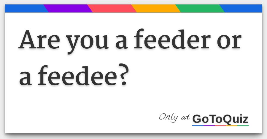 Are you a feeder or a feedee?
