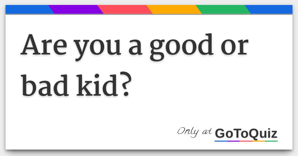 Are you a good or bad kid?