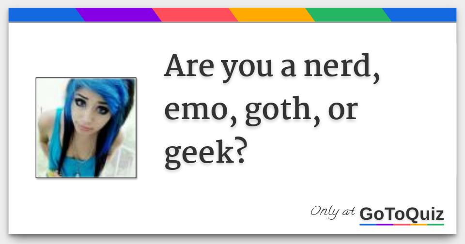 e7b5aad9c3 are you a nerd, emo, goth, or geek?