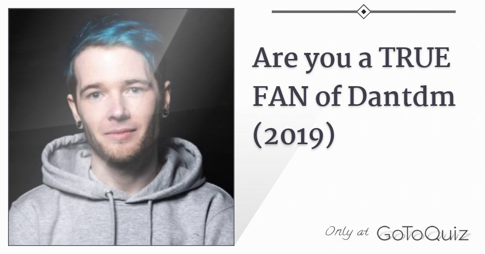 Are you a TRUE FAN of Dantdm (2019)