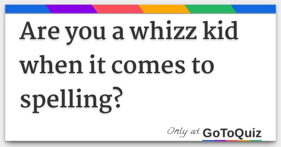 When It Comes To Spelling And >> Are You A Whizz Kid When It Comes To Spelling