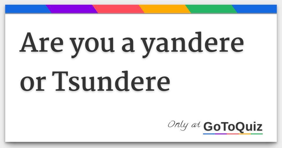 are you a yandere or Tsundere