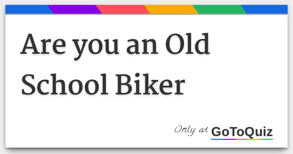 Are you an Old School Biker