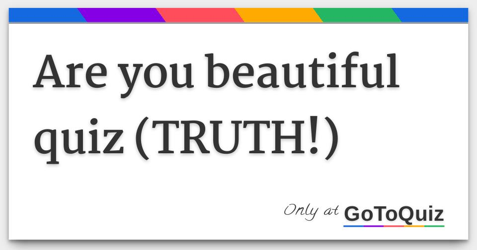 are you beautiful quiz (TRUTH!)
