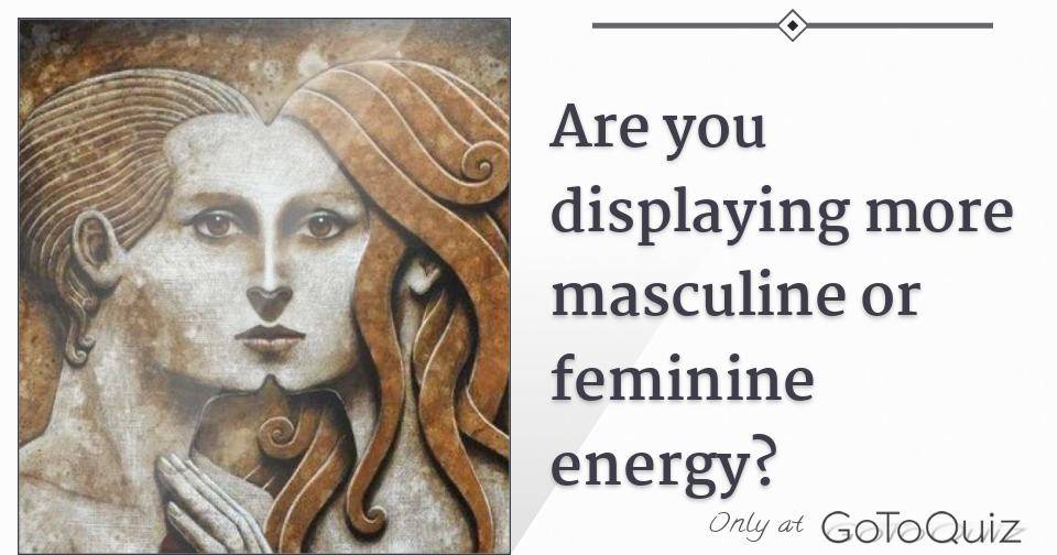 Are you displaying more masculine or feminine energy?