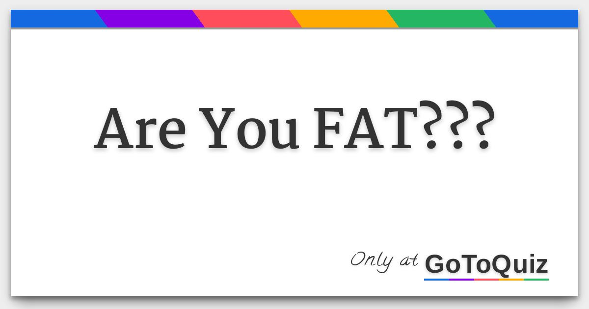 Are you FAT????
