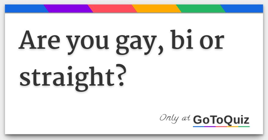 Are you gay straight or bi