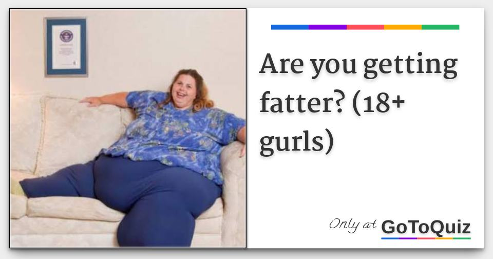 Are you getting fatter? (18+ gurls)