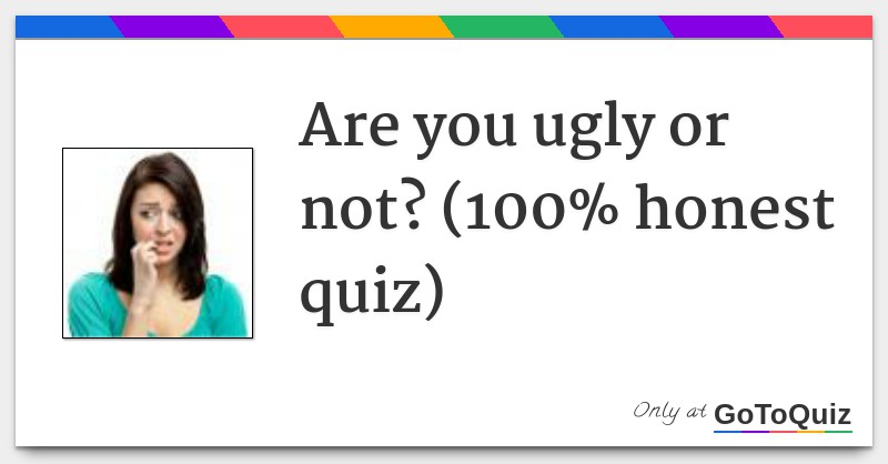 Are you ugly or not? (100% honest quiz)