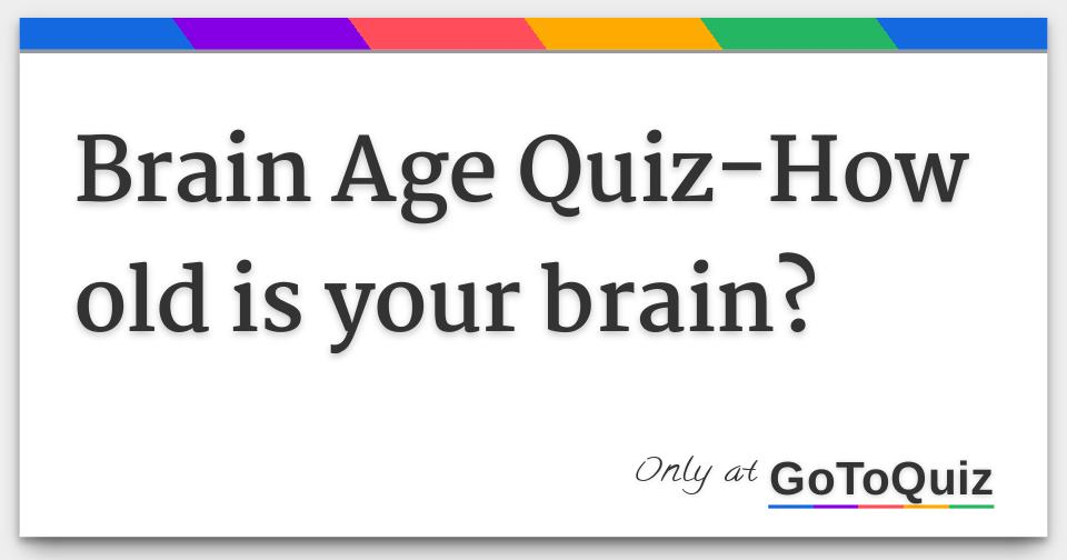Brain Age Quiz How Old Is Your Brain Your psychological age reflects how old you actually feel or act. brain age quiz how old is your brain