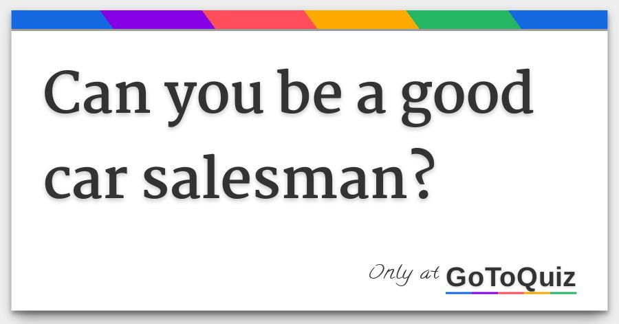 How To Be A Good Car Salesman >> Can You Be A Good Car Salesman
