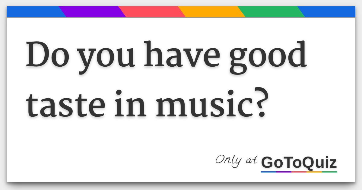 Do you have good taste in music?