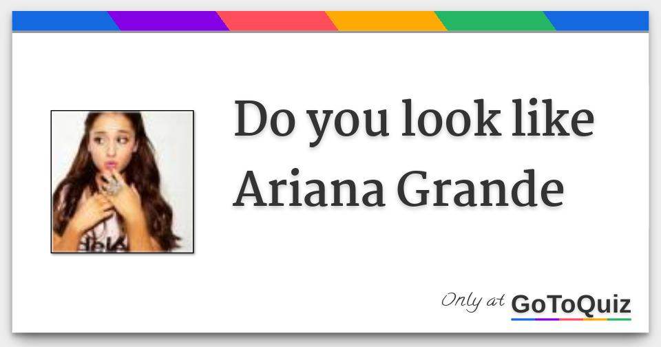 Do you look like Ariana Grande