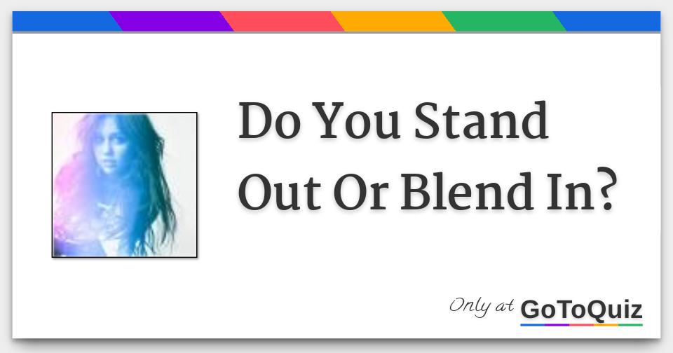 Do You Stand Out Or Blend In?