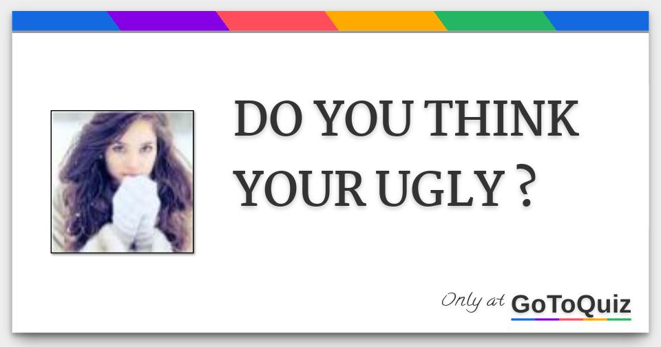 DO YOU THINK YOUR UGLY