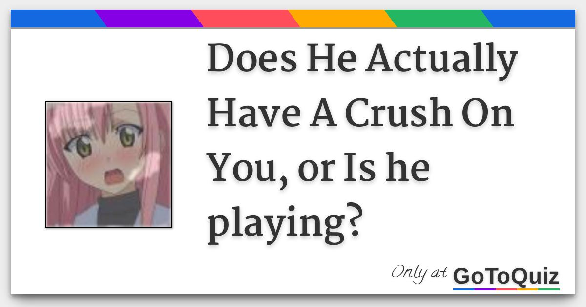 Does He Actually Have A Crush On You, or Is he playing?