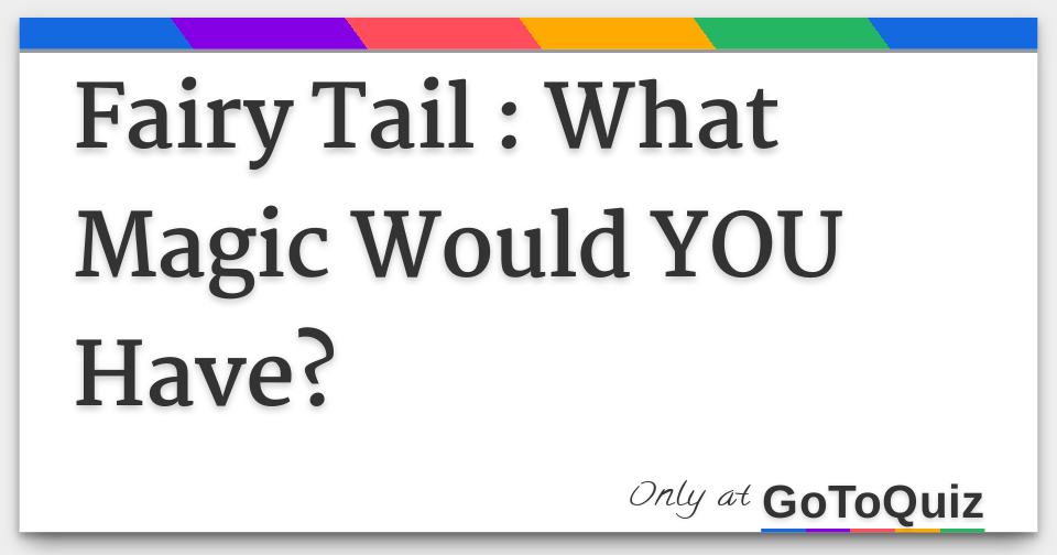 Fairy Tail : What Magic Would YOU Have?