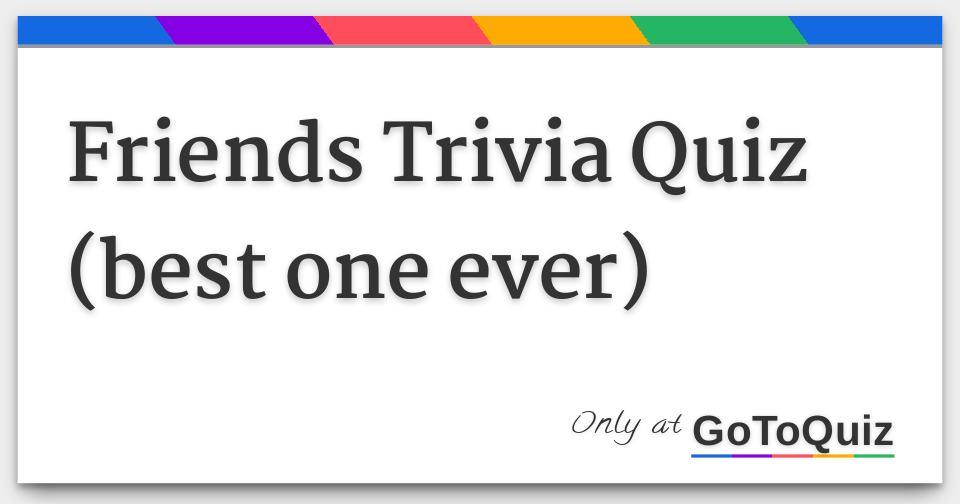 Friends Trivia Quiz (best one ever)