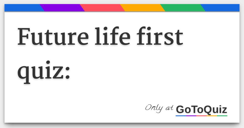 future life first quiz: