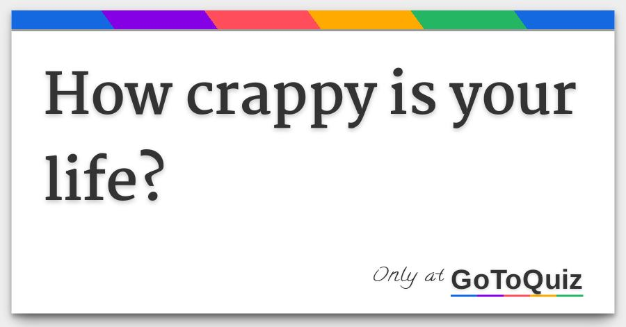 How crappy is your life?