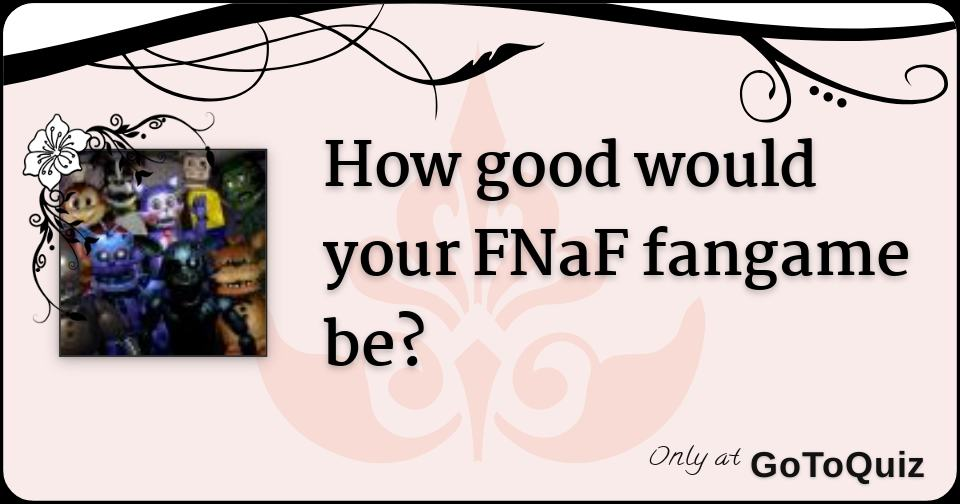 How good would your FNaF fangame be?