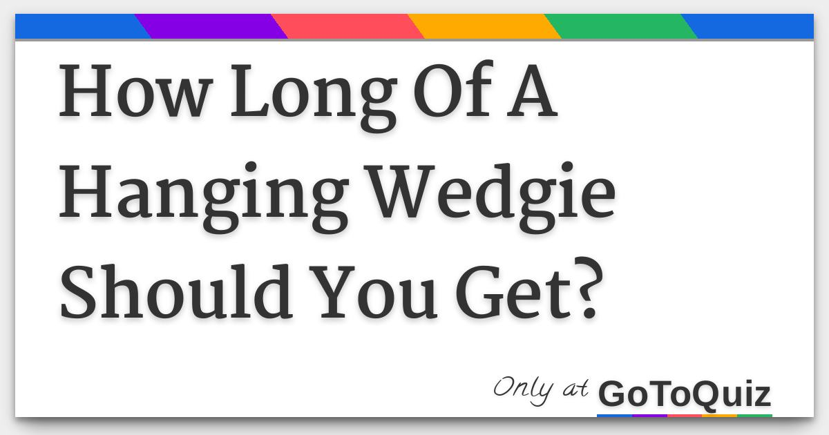 How Long Of A Hanging Wedgie Should You Get?
