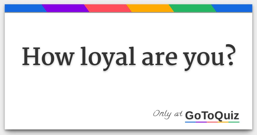 How loyal are you?