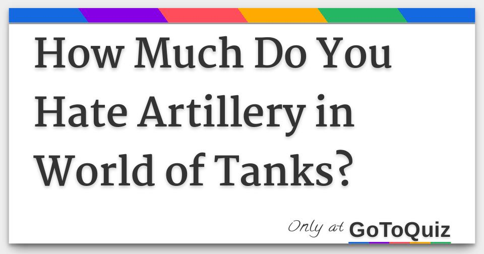 How Much Do You Hate Artillery in World of Tanks?