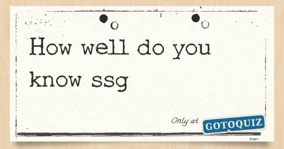 How Well Do You Know Ssg