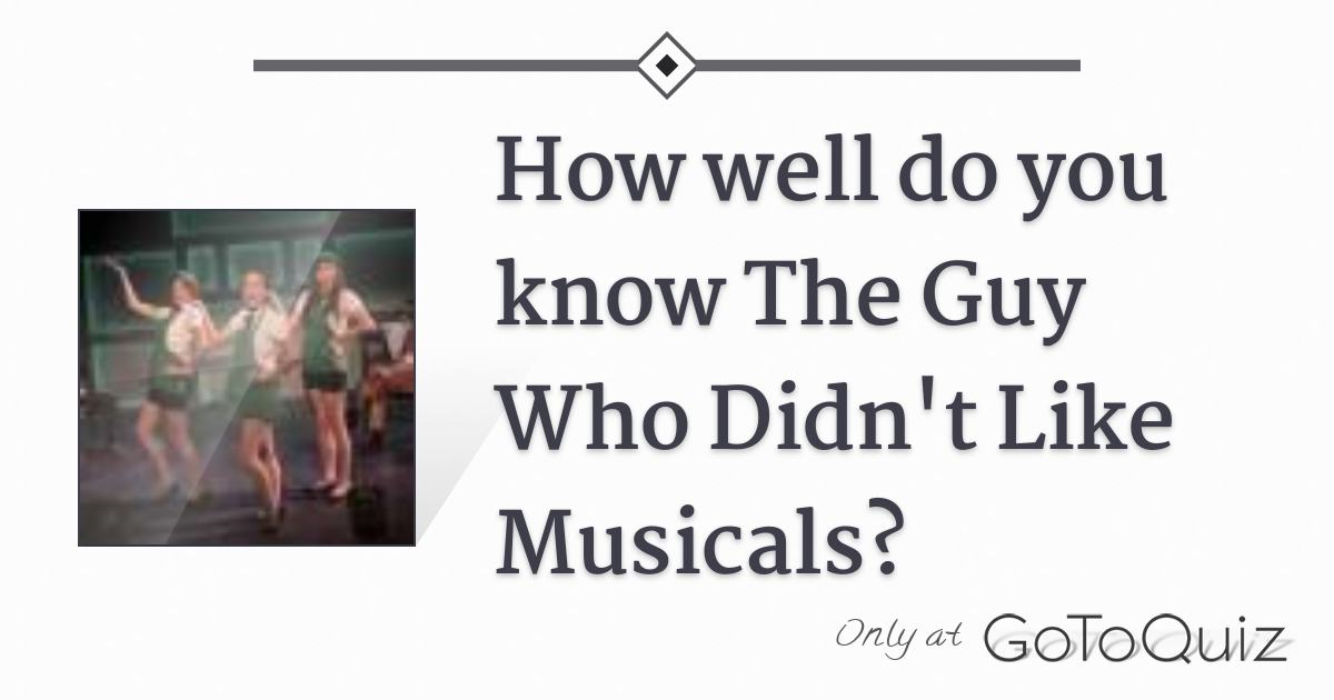 How well do you know The Guy Who Didn't Like Musicals?