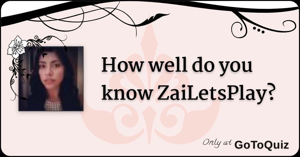 How Well Do You Know Zailetsplay - whats zailetsplay roblox name