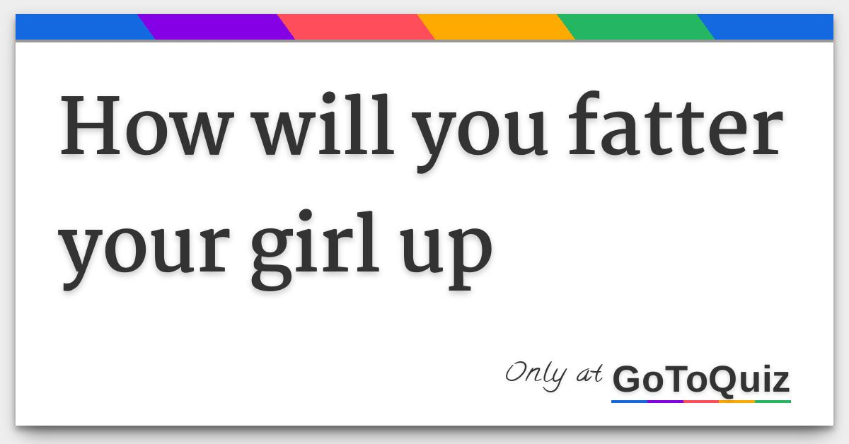 How will you fatter your girl up