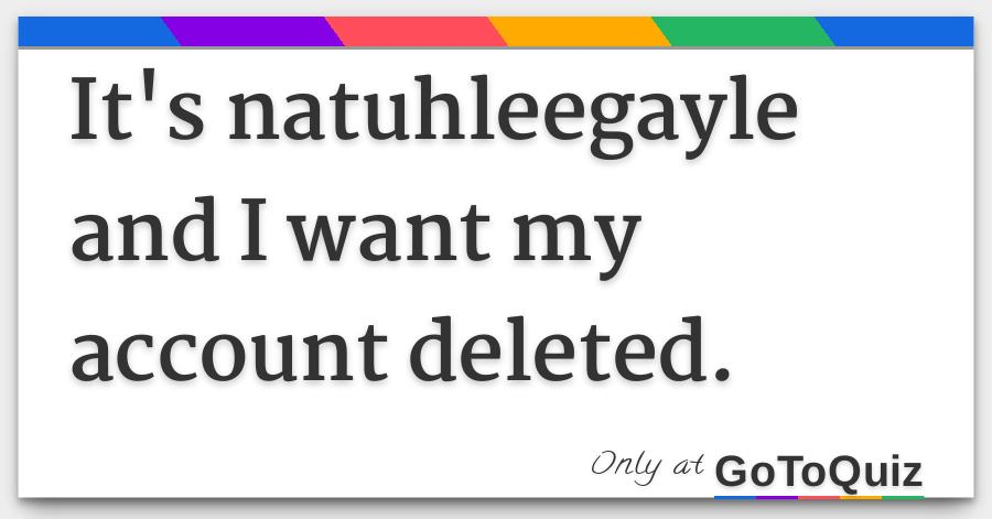 It S Natuhleegayle And I Want My Account Deleted
