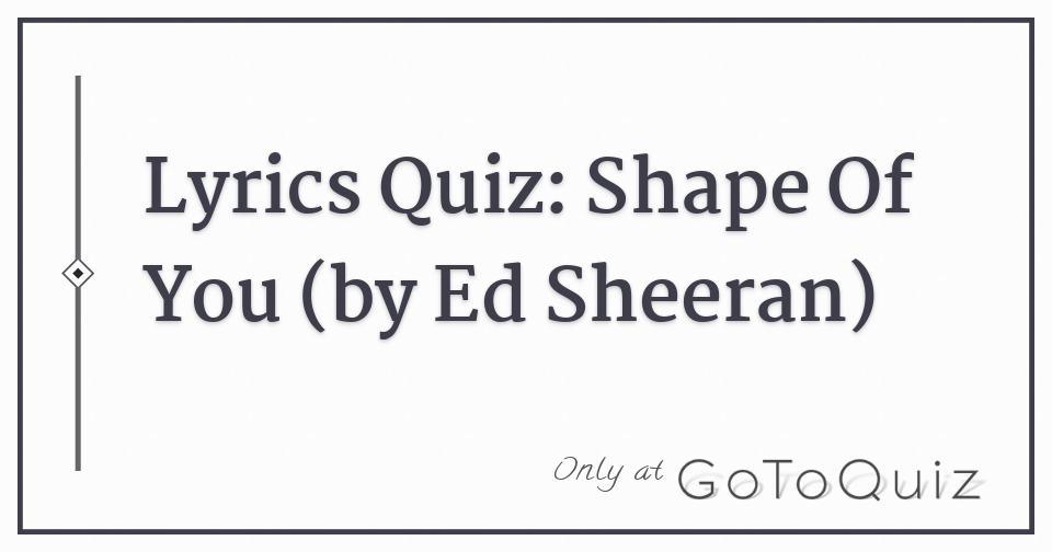 Lyrics Quiz: Shape Of You (by Ed Sheeran)