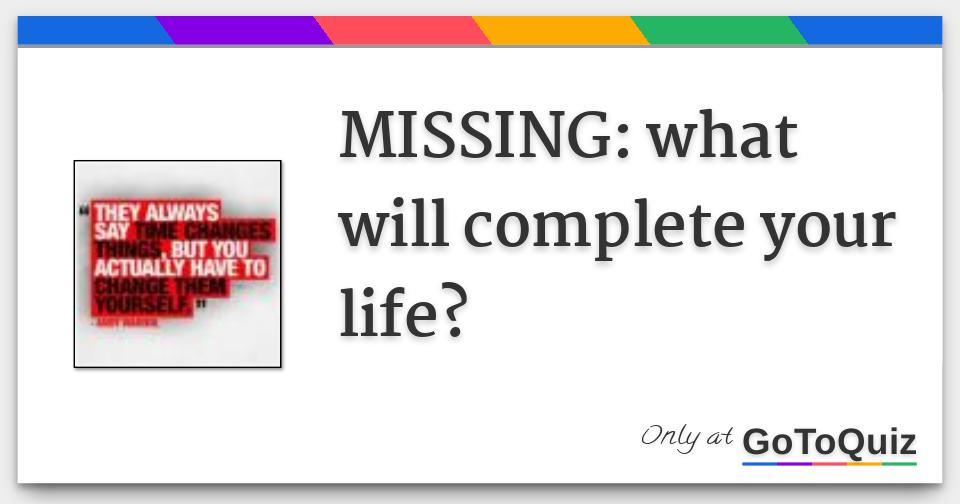 MISSING: what will complete your life?