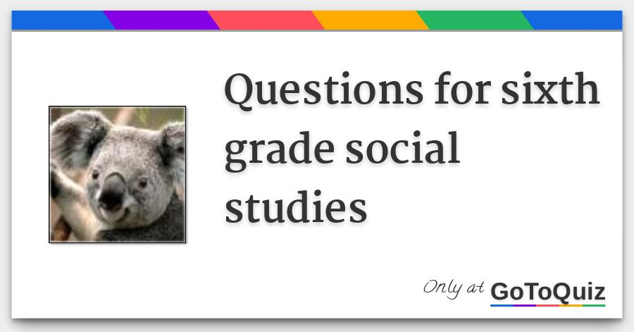 Questions for sixth grade social studies