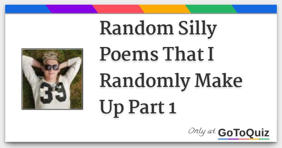 Image of: Stuff Randomsillypoemsthatirandomlymakeuppafjpg Gotoquizcom Random Silly Poems That Randomly Make Up Part