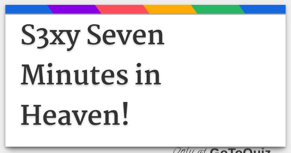 S3xy Seven Minutes in Heaven!