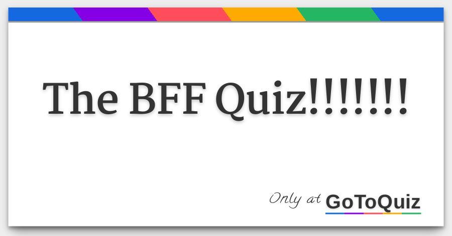 The BFF Quiz!!!!!!!