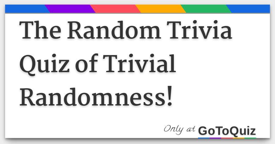 The Random Trivia Quiz of Trivial Randomness!