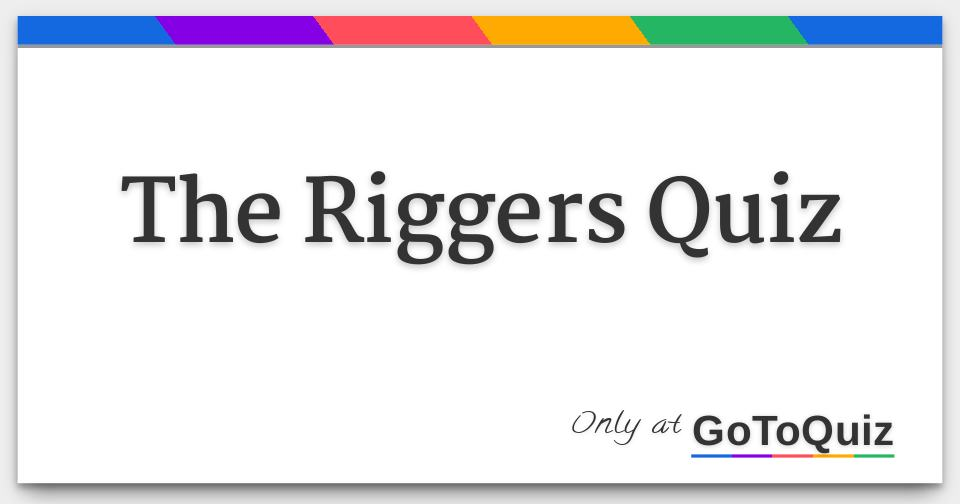 The Riggers Quiz