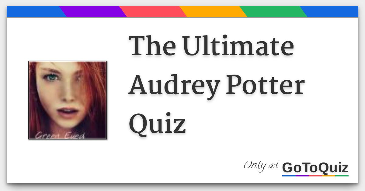 The Ultimate Audrey Potter Quiz