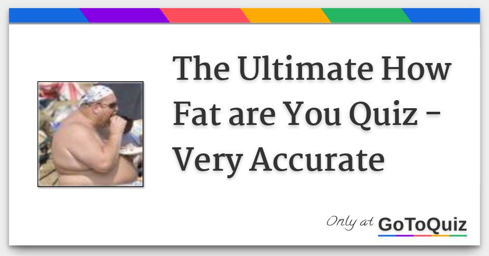 The Ultimate How Fat are You Quiz - Very Accurate