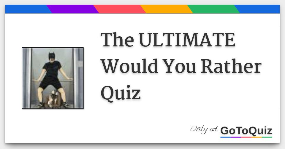 The ULTIMATE Would You Rather Quiz