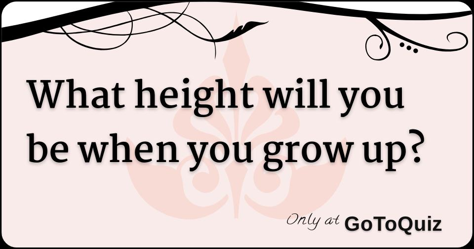 What height will you be when you grow up?