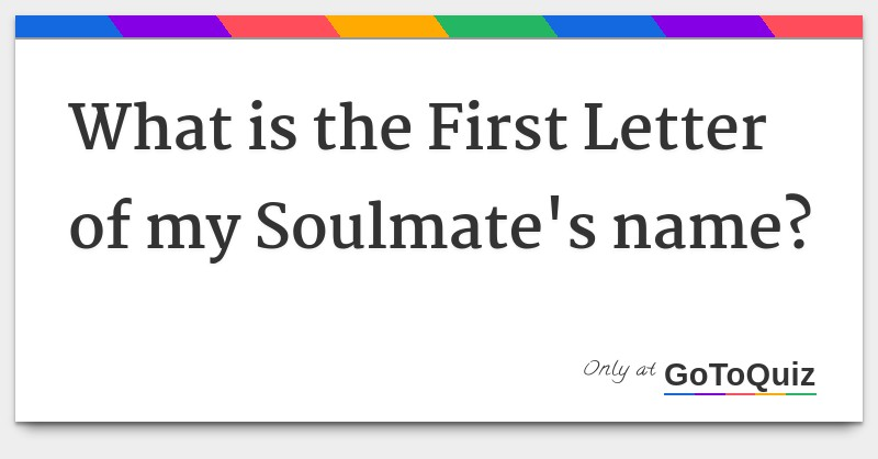 What is the First Letter of my Soulmate's name?