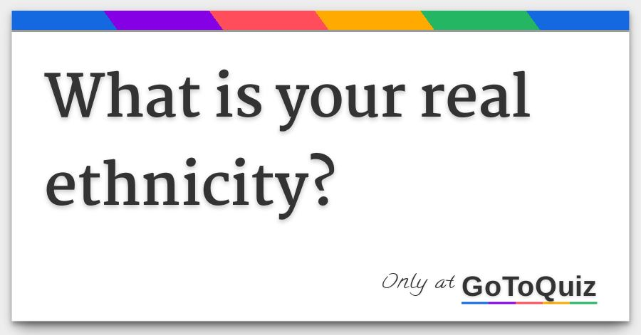 What is your real ethnicity?