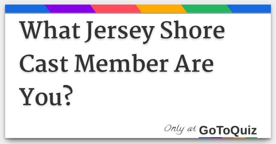 What Jersey Shore Cast Member Are You?
