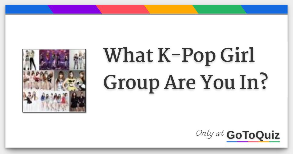What K-Pop Girl Group Are You In?